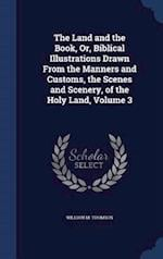 The Land and the Book, Or, Biblical Illustrations Drawn From the Manners and Customs, the Scenes and Scenery, of the Holy Land, Volume 3