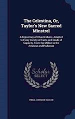 The Celestina, Or, Taylor's New Sacred Minstrel: A Repository of Church Music, Adapted to Every Variety of Taste and Grade of Capacity, From the Milli