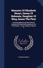 Memoirs Of Elizabeth Stuart, Queen Of Bohemia, Daughter Of King James The First: Including Sketches Of The State Of Society In Holland And Germany, In af Elizabeth Benger