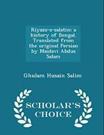 Riyazu-S-Salatin; A History of Bengal. Translated from the Original Persian by Maulavi Abdus Salam - Scholar's Choice Edition af Ghulam Husain Salim