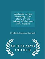 Australia Versus Germany, the Story of the Taking of German New Guinea - Scholar's Choice Edition af Frederic Spencer Burnell