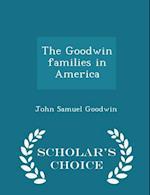 The Goodwin Families in America - Scholar's Choice Edition af John Samuel Goodwin