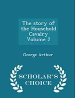 The Story of the Household Cavalry Volume 2 - Scholar's Choice Edition af George Arthur