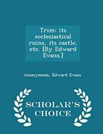 Trim: its ecclesiastical ruins, its castle, etc. [By Edward Evans.] - Scholar's Choice Edition