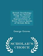 British Ornithology Being the History with a Coloured Representation of Every Known Species of British Birds - Scholar's Choice Edition af George Graves