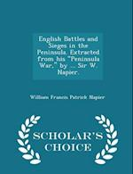 "English Battles and Sieges in the Peninsula. Extracted from his ""Peninsula War,"" by ... Sir W. Napier. - Scholar's Choice Edition"