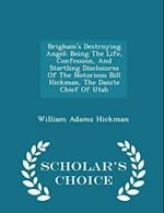 Brigham's Destroying Angel: Being The Life, Confession, And Startling Disclosures Of The Notorious Bill Hickman, The Danite Chief Of Utah - Scholar's