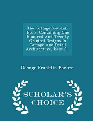 The Cottage Souvenir No. 2: Containing One Hundred And Twenty Original Designs In Cottage And Detail Architecture, Issue 2... - Scholar's Choice Editi