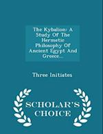 The Kybalion: A Study Of The Hermetic Philosophy Of Ancient Egypt And Greece... - Scholar's Choice Edition