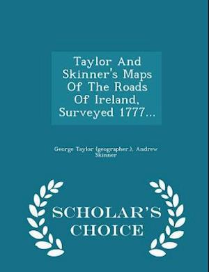 Taylor And Skinner's Maps Of The Roads Of Ireland, Surveyed 1777... - Scholar's Choice Edition