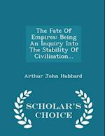 The Fate Of Empires: Being An Inquiry Into The Stability Of Civilisation... - Scholar's Choice Edition af Arthur John Hubbard