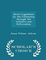 Direct Legislation by the Citizenship through the Initiative and Referendum - Scholar's Choice Edition af James William Sullivan