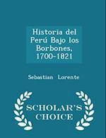 Historia del Peru Bajo Los Borbones, 1700-1821 - Scholar's Choice Edition af Sebastian Lorente