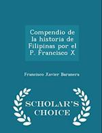 Compendio de la historia de Filipinas por el P. Francisco X - Scholar's Choice Edition