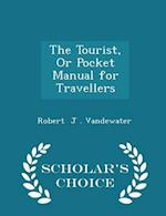 The Tourist, Or Pocket Manual for Travellers - Scholar's Choice Edition af Robert J . Vandewater