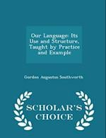 Our Language: Its Use and Structure, Taught by Practice and Example - Scholar's Choice Edition
