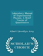 Laboratory Manual of Experimental Physics. A Brief Course of Quantitative - Scholar's Choice Edition