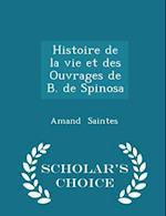 Histoire de La Vie Et Des Ouvrages de B. de Spinosa - Scholar's Choice Edition af Amand Saintes