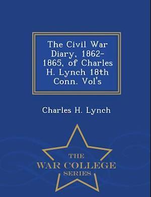 The Civil War Diary, 1862-1865, of Charles H. Lynch 18th Conn. Vol's - War College Series