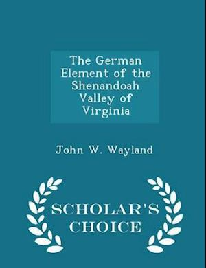 The German Element of the Shenandoah Valley of Virginia - Scholar's Choice Edition