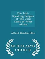 The Tshi-Speaking Peoples of the Gold Coast of West Africa - Scholar's Choice Edition af Alfred Burdon Ellis