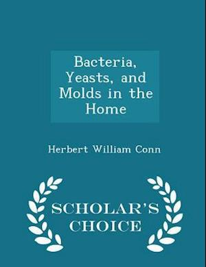 Bacteria, Yeasts, and Molds in the Home - Scholar's Choice Edition
