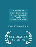 A Series of First Lessons in Greek Adapted to Goodwin's Greek Grammar - Scholar's Choice Edition