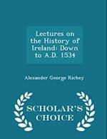 Lectures on the History of Ireland: Down to A.D. 1534 - Scholar's Choice Edition