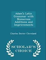 Adam's Latin Grammar with Numerous Additions and Improvements - Scholar's Choice Edition