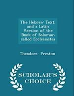 The Hebrew Text, and a Latin Version of the Book of Solomon Called Ecclesiastes - Scholar's Choice Edition af Theodore Preston
