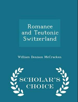 Romance and Teutonic Switzerland - Scholar's Choice Edition