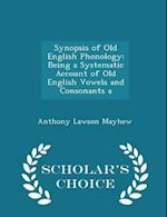 Synopsis of Old English Phonology: Being a Systematic Account of Old English Vowels and Consonants a - Scholar's Choice Edition