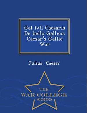 Gai Ivli Caesaris De bello Gallico: Caesar's Gallic War - War College Series