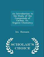 An Introduction to the Study of the Compounds of Carbon, Or, Organic Chemistry - Scholar's Choice Edition