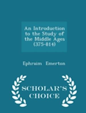 An Introduction to the Study of the Middle Ages (375-814) - Scholar's Choice Edition