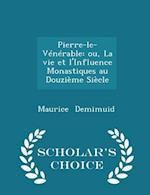 Pierre-le-Vénérable: ou, La vie et l'Influence Monastiques au Douzième Siècle - Scholar's Choice Edition af Maurice Demimuid