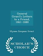 General Grant's Letters to a Friend, 1861-1880 - Scholar's Choice Edition