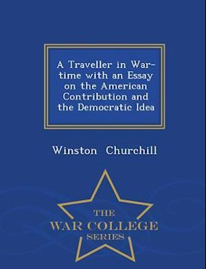 A Traveller in War-Time with an Essay on the American Contribution and the Democratic Idea - War College Series