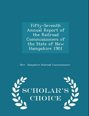 Fifty-Seventh Annual Report of the Railroad Commissioners of the State of New Hampshire 1901 - Scholar's Choice Edition