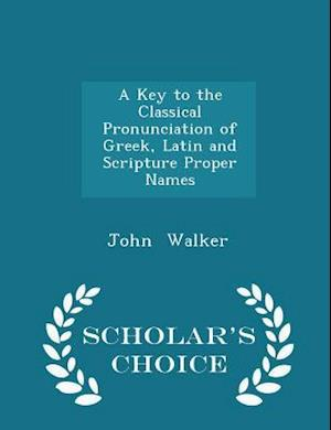 A Key to the Classical Pronunciation of Greek, Latin and Scripture Proper Names - Scholar's Choice Edition
