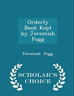 Orderly Book Kept by Jeremiah Fogg - Scholar's Choice Edition af Jeremiah Fogg