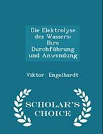 Die Elektrolyse des Wassers: Ihre Durchführung und Anwendung - Scholar's Choice Edition