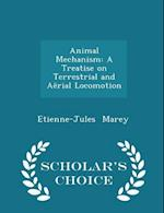 Animal Mechanism: A Treatise on Terrestrial and Aërial Locomotion - Scholar's Choice Edition