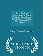 First Book of Chemistry: A Course of Simple Experiments for Beginners at Home and in Primary Schools - Scholar's Choice Edition af Mary Shaw-Brewster