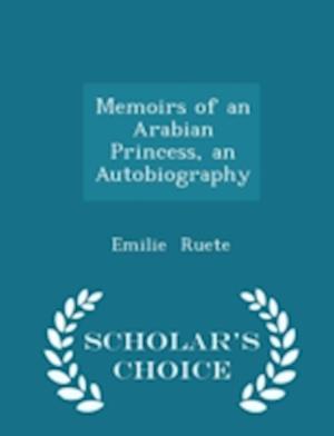 Memoirs of an Arabian Princess, an Autobiography - Scholar's Choice Edition