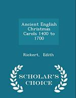 Ancient English Christmas Carols 1400 to 1700 - Scholar's Choice Edition af Edith Rickert