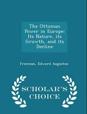 The Ottoman Power in Europe: Its Nature, its Growth, and its Decline - Scholar's Choice Edition