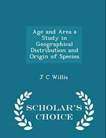 Age and Area a Study in Geographical Distribution and Origin of Species - Scholar's Choice Edition