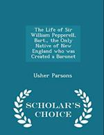 The Life of Sir William Pepperell, Bart., the Only Native of New England Who Was Created a Baronet - Scholar's Choice Edition af Usher Parsons