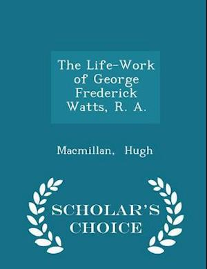 The Life-Work of George Frederick Watts, R. A. - Scholar's Choice Edition